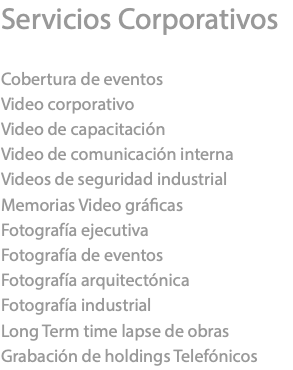 Servicios Corporativos Cobertura de eventos Video corporativo Video de capacitación Video de comunicación interna Videos de seguridad industrial Memorias Video gráficas Fotografía ejecutiva Fotografía de eventos Fotografía arquitectónica Fotografía industrial Long Term time lapse de obras Grabación de holdings Telefónicos