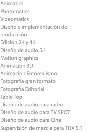 Animatics Photomatics Videomatics Diseño e implementación de producción Edición 2K y 4K Diseño de audio 5.1 Motion graphics Animación 3D Animacion Fotorealismo Fotografía gran formato Fotografía Editorial Table Top Diseño de audio para radio Diseño de audio para TV SPOT Diseño de audio para Cine Supervisión de mezcla para THX 5.1